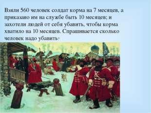 Взяли 560 человек солдат корма на 7 месяцев, а приказано им на службе быть 10