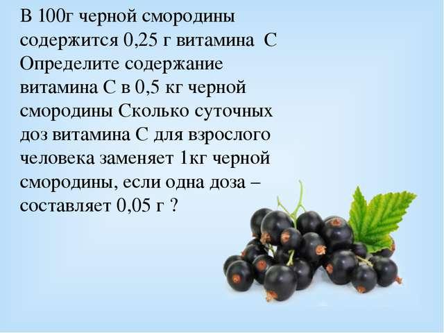 В 100г черной смородины содержится 0,25 г витамина С Определите содержание ви...