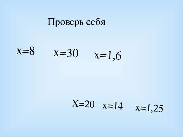 Проверь себя х=8 х=30 х=1,6 Х=20 х=14 х=1,25