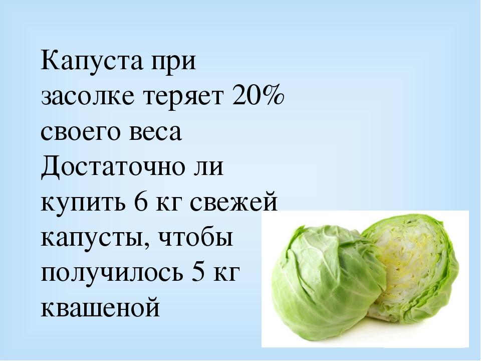 Капуста при засолке теряет 20% своего веса Достаточно ли купить 6 кг свежей к...