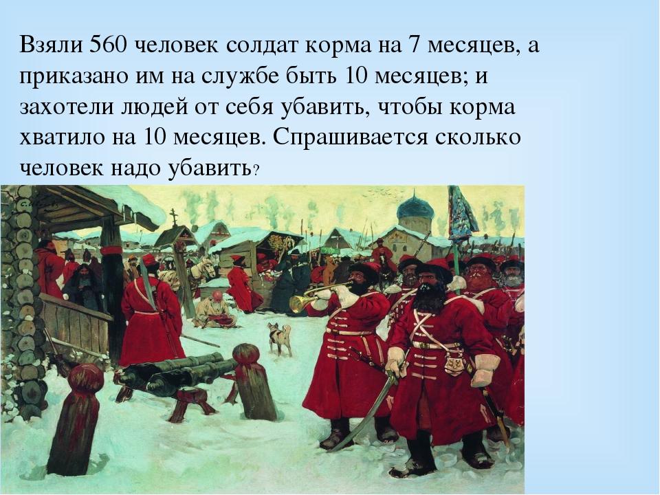 Взяли 560 человек солдат корма на 7 месяцев, а приказано им на службе быть 10...