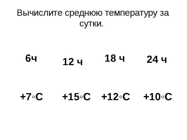 Вычислите среднюю температуру за сутки. 6ч 12 ч 18 ч 24 ч +7◦С +15◦С +12◦С +1...