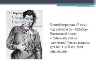 В автобиографии «Я сам» под заголовком «Октябрь» Маяковский пишет: «Принимать