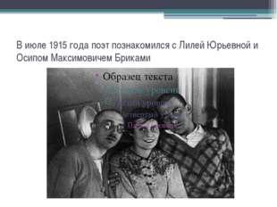 В июле 1915 года поэт познакомился с Лилей Юрьевной и Осипом Максимовичем Бри