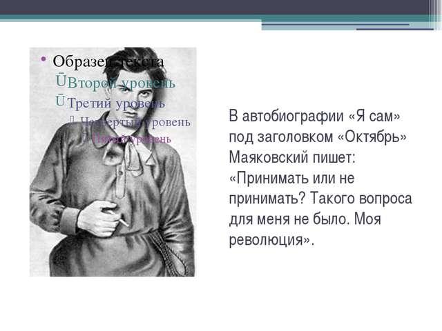 В автобиографии «Я сам» под заголовком «Октябрь» Маяковский пишет: «Принимать...