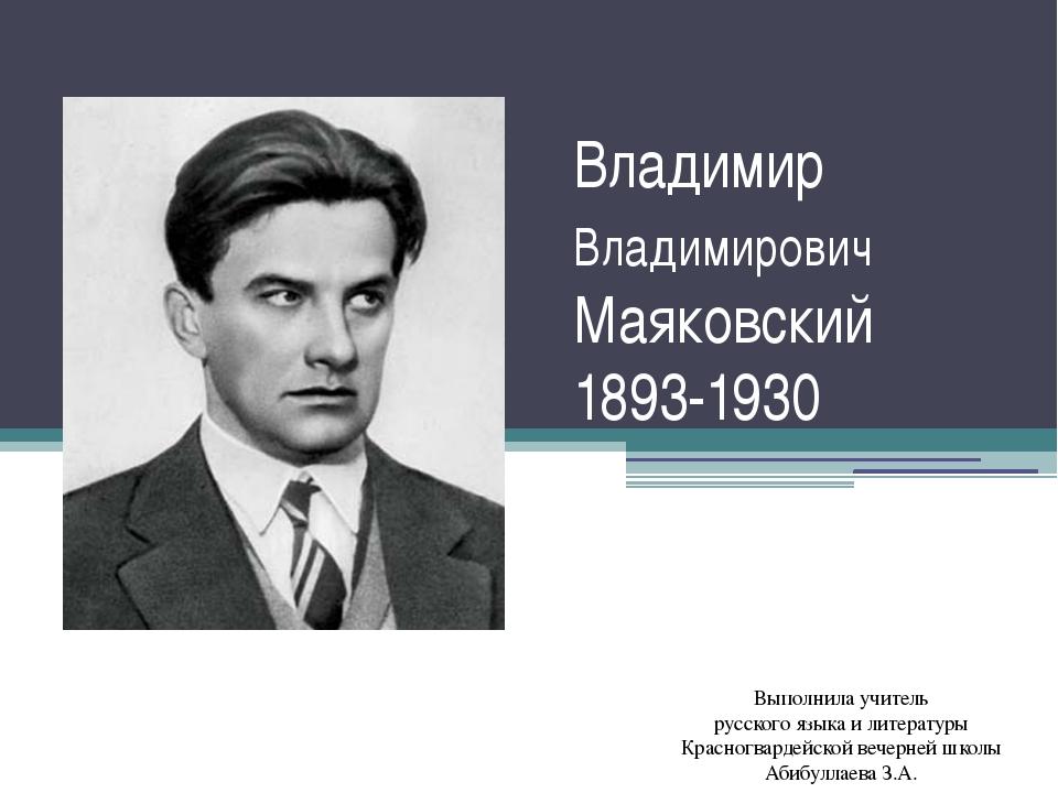 Владимир Владимирович Маяковский 1893-1930 Выполнила учитель русского языка и...