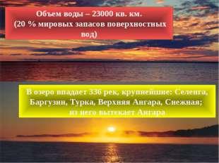 Объем воды – 23000 кв. км. (20 % мировых запасов поверхностных вод) В озеро в