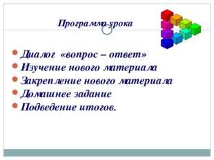 Программа урока Диалог «вопрос – ответ» Изучение нового материала Закрепление