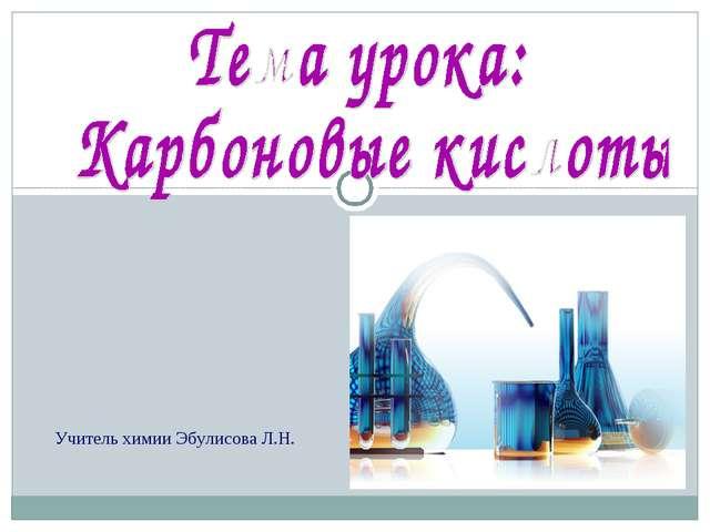 Учитель химии Эбулисова Л.Н.