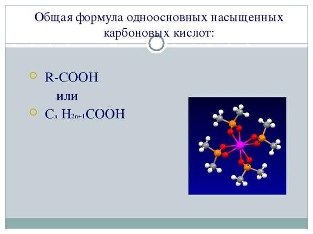 Общая формула одноосновных насыщенных карбоновых кислот: R-COOH или Cn H2n+1C...