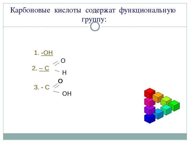 Карбоновые кислоты содержат функциональную группу: -ОН 2. – С О Н 3. - С ОН О