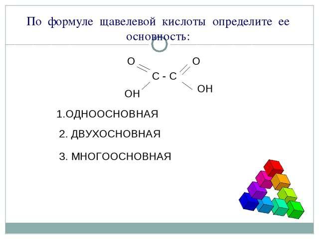 По формуле щавелевой кислоты определите ее основность: С - С О О ОН ОН 1.ОДНО...
