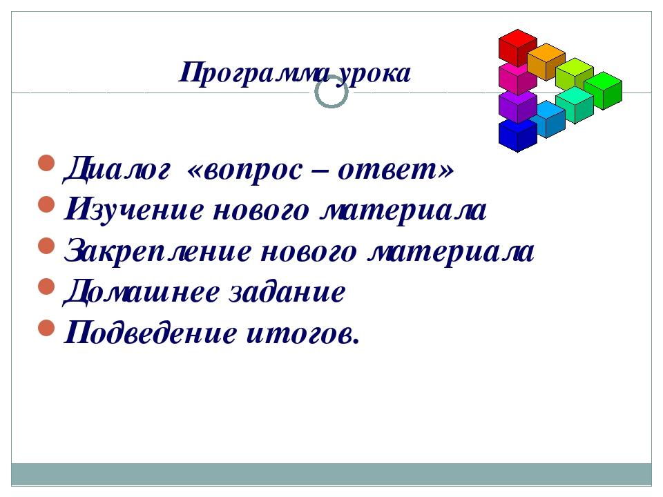 Программа урока Диалог «вопрос – ответ» Изучение нового материала Закрепление...