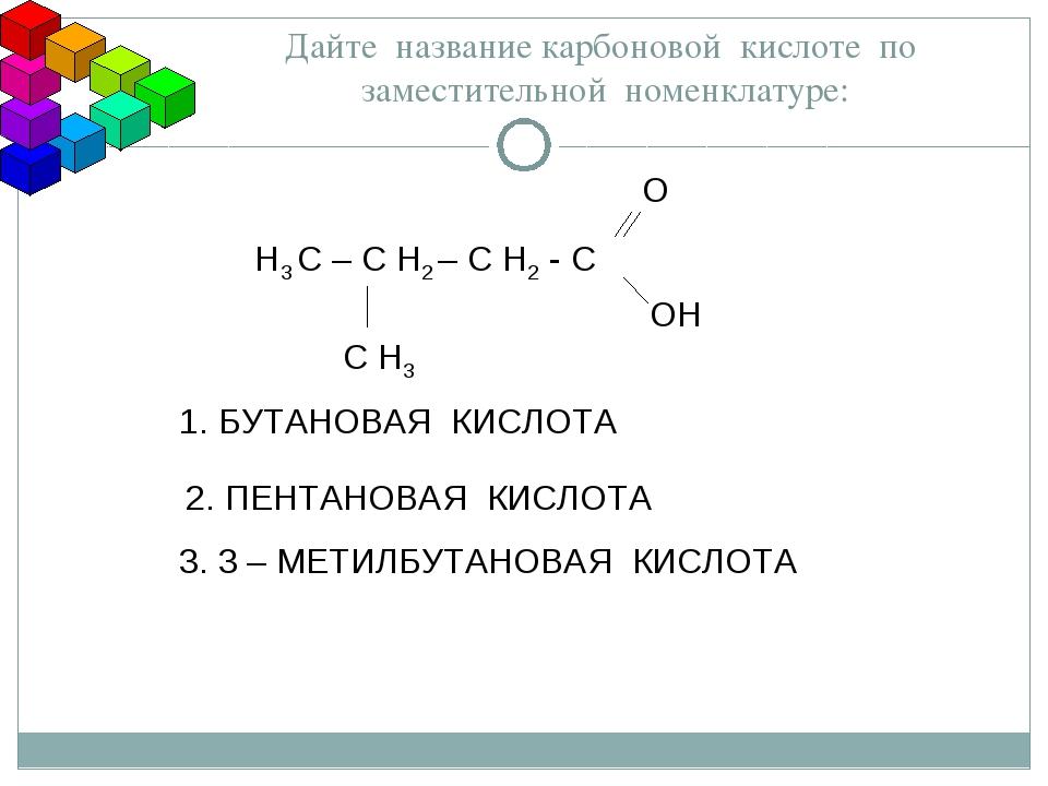 Дайте название карбоновой кислоте по заместительной номенклатуре: Н3 С – С Н2...