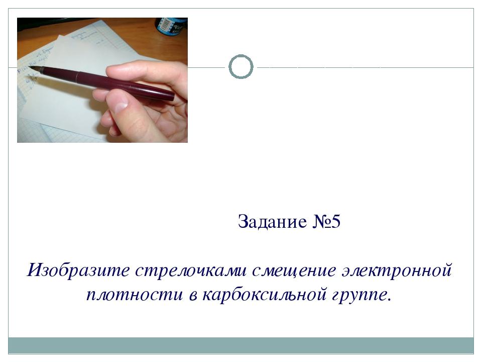 Задание №5 Изобразите стрелочками смещение электронной плотности в карбоксил...