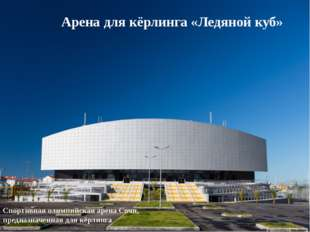 Арена для кёрлинга «Ледяной куб» Спортивная олимпийская арена Сочи, предназн