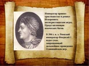 В 394 г. н. э. Римский император Феодосий 1 издал указ, запрещающий дальнейше