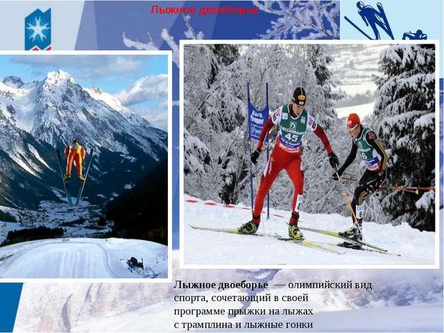 Лыжноедвоеборье Лыжноедвоеборье — олимпийский вид спорта,сочетающий в сво...