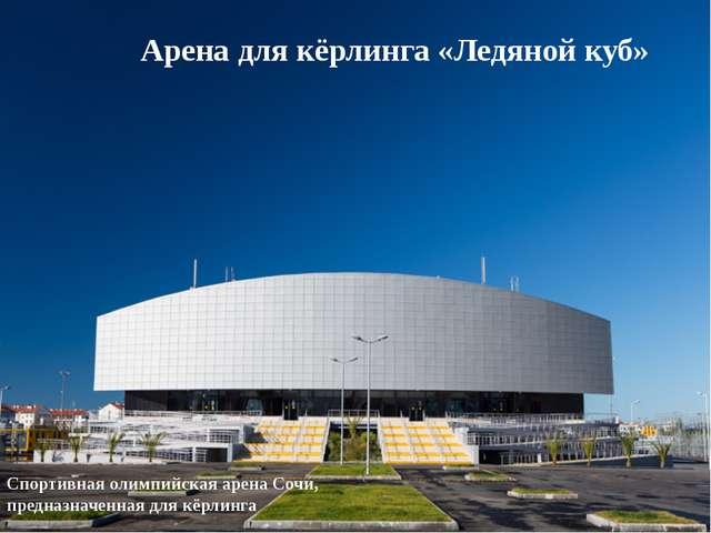 Арена для кёрлинга «Ледяной куб» Спортивная олимпийская арена Сочи, предназн...