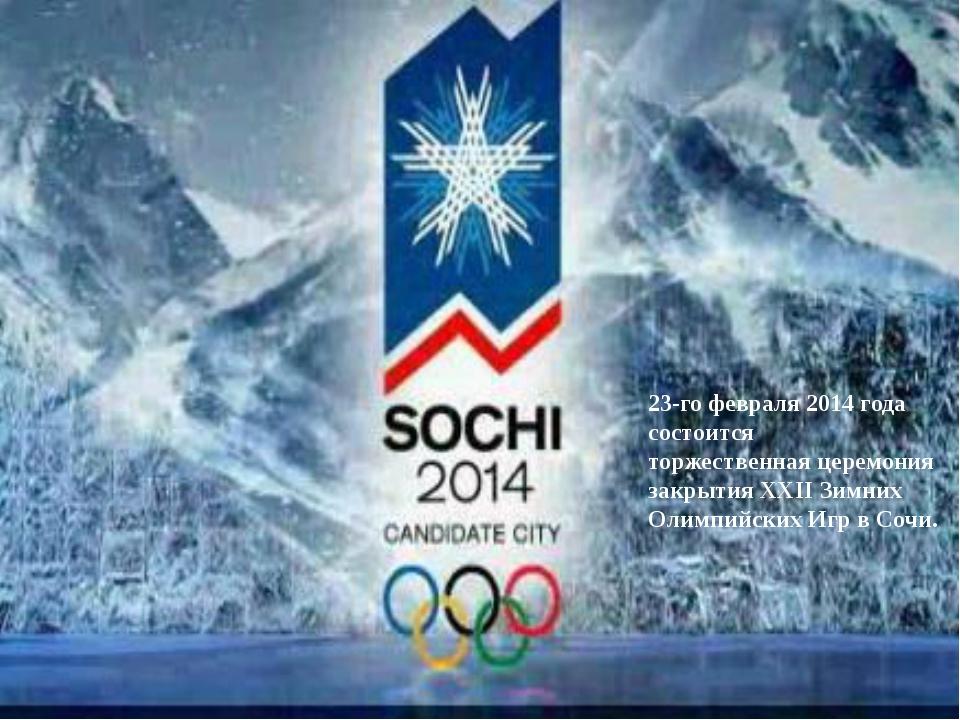 23-го февраля 2014 года состоится торжественнаяцеремония закрытия XXII Зимни...