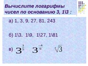 Вычислите логарифмы чисел по основанию 3, 1\3 : a) 1, 3, 9, 27, 81, 243 б) 1\