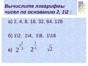 Вычислите логарифмы чисел по основанию 2, 1\2 : a) 2, 4, 8, 16, 32, 64, 128 б