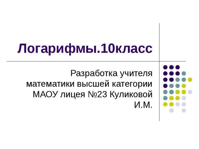 Логарифмы.10класс Разработка учителя математики высшей категории МАОУ лицея №...