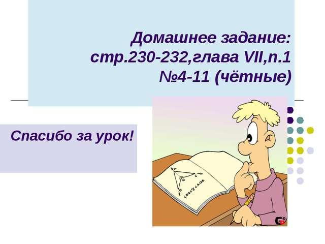 Домашнее задание: стр.230-232,глава VII,п.1 №4-11 (чётные) Спасибо за урок!