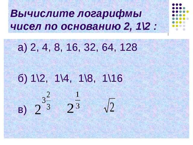 Вычислите логарифмы чисел по основанию 2, 1\2 : a) 2, 4, 8, 16, 32, 64, 128 б...