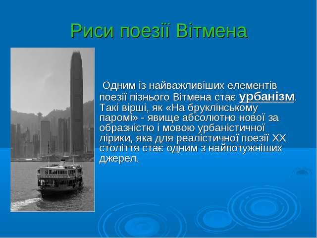 Риси поезії Вітмена Одним із найважливіших елементів поезії пізнього Вітмена...