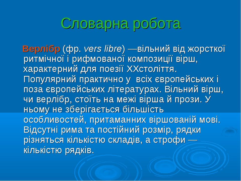 Словарна робота Верлібр (фр.vers libre) —вільний від жорсткої ритмічної і ри...