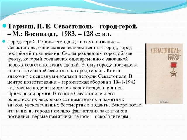 Гармаш, П. Е. Севастополь – город-герой. – М.: Воениздат, 1983. – 128 с: ил....
