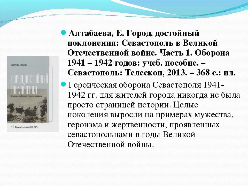 Алтабаева, Е. Город, достойный поклонения: Севастополь в Великой Отечественно...