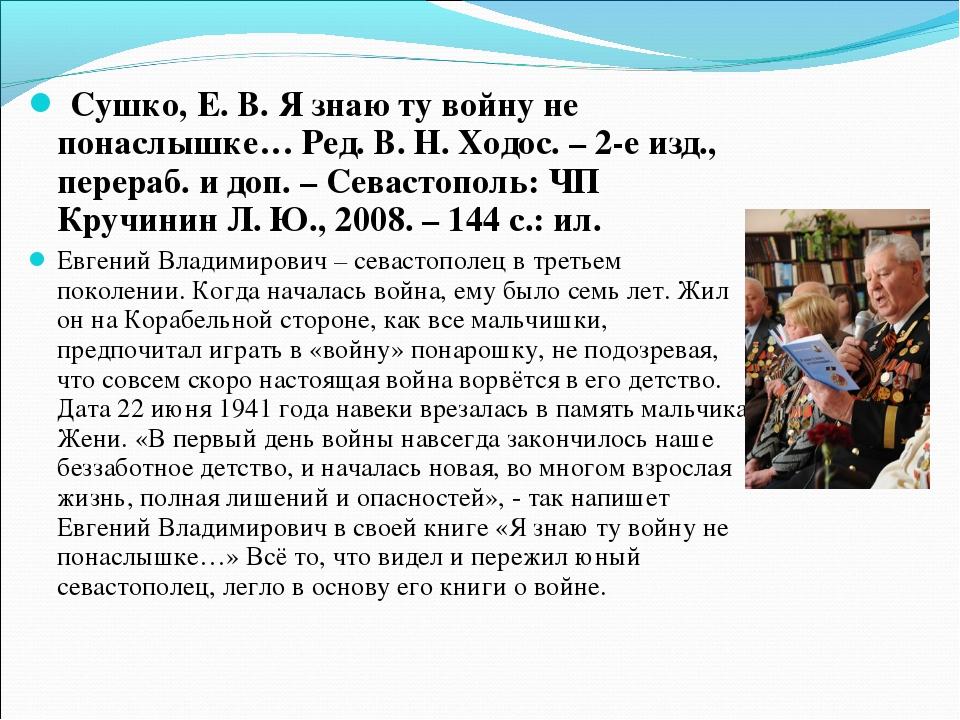 Сушко, Е. В. Я знаю ту войну не понаслышке… Ред. В. Н. Ходос. – 2-е изд., пе...