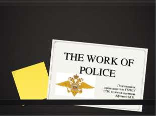 THE WORK OF POLICE Подготовила: преподаватель ГБПОУ СПО колледж полиции Афтен