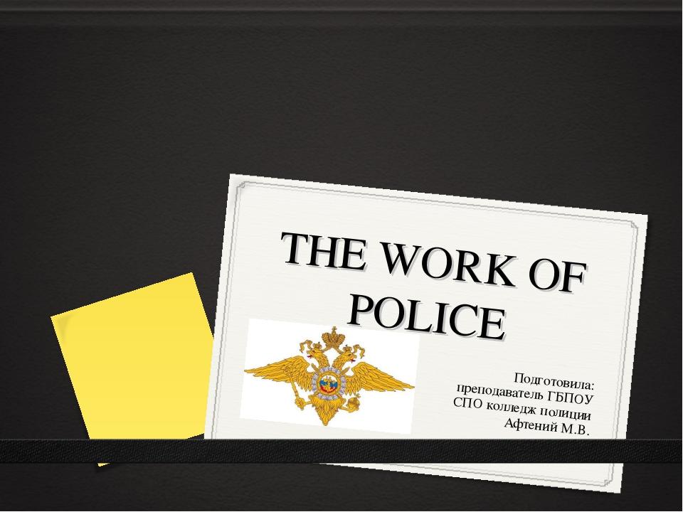THE WORK OF POLICE Подготовила: преподаватель ГБПОУ СПО колледж полиции Афтен...