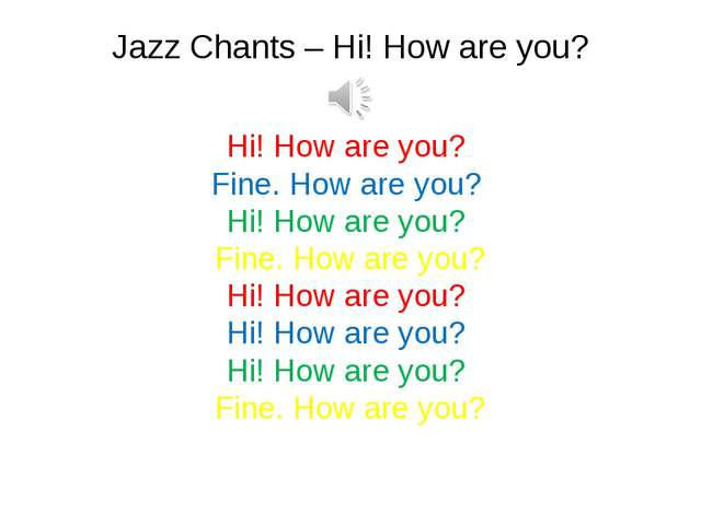 Jazz Chants – Hi! How are you? Hi! How are you? Fine. How are you? Hi! How...
