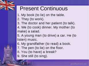 Present Continuous 1. My book (to lie) on the table. 2. They (to work).  3. T