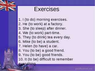 Exercises 1. I (to do) morning exercises. 2. He (to work) at a factory. 3. Sh