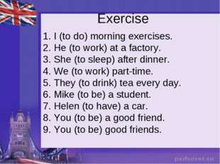Exercise 1. I (to do) morning exercises. 2. He (to work) at a factory. 3. She