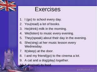 Exercises I (go) to school every day. You(read) a lot of books. He(drink) mil