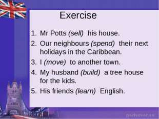 Exercise Mr Potts (sell)  his house. Our neighbours (spend)  their next holid