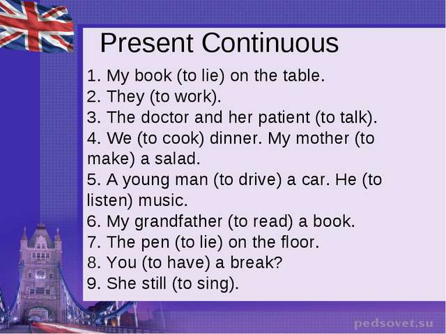Present Continuous 1. My book (to lie) on the table. 2. They (to work).  3. T...