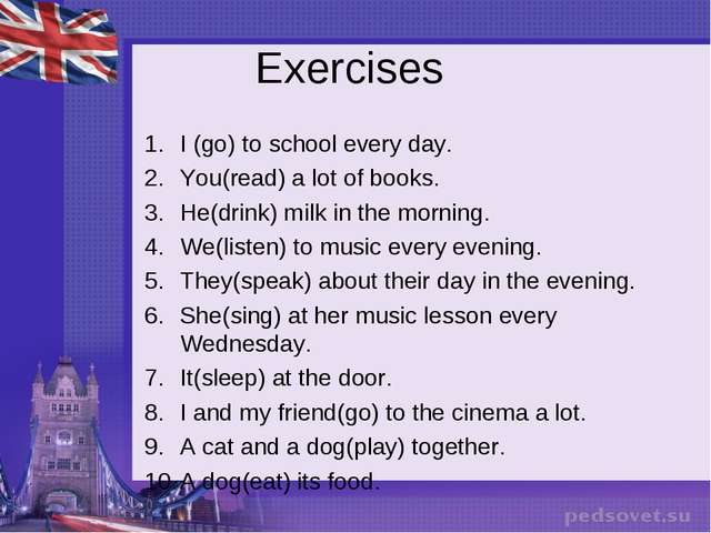 Exercises I (go) to school every day. You(read) a lot of books. He(drink) mil...