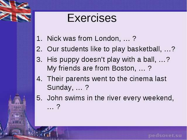 Exercises Nick was from London, … ? Our students like to play basketball, …?...