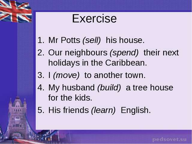 Exercise Mr Potts (sell)  his house. Our neighbours (spend)  their next holid...