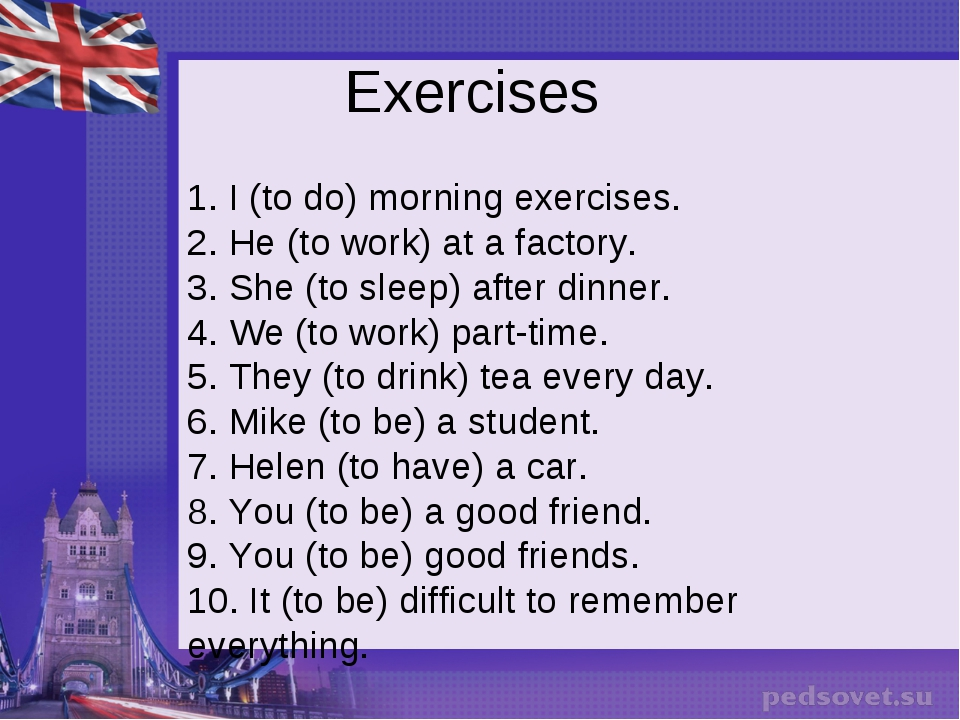 Exercises 1. I (to do) morning exercises. 2. He (to work) at a factory. 3. Sh...
