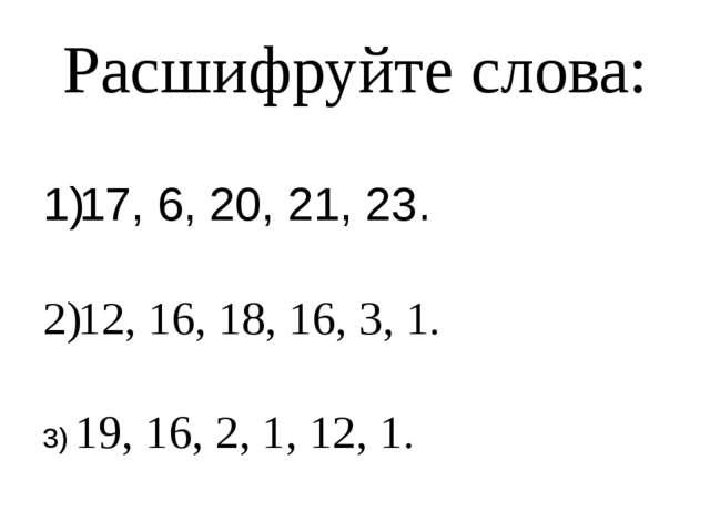 Расшифруйте слова: 17, 6, 20, 21, 23. 12, 16, 18, 16, 3, 1. 3) 19, 16, 2, 1,...