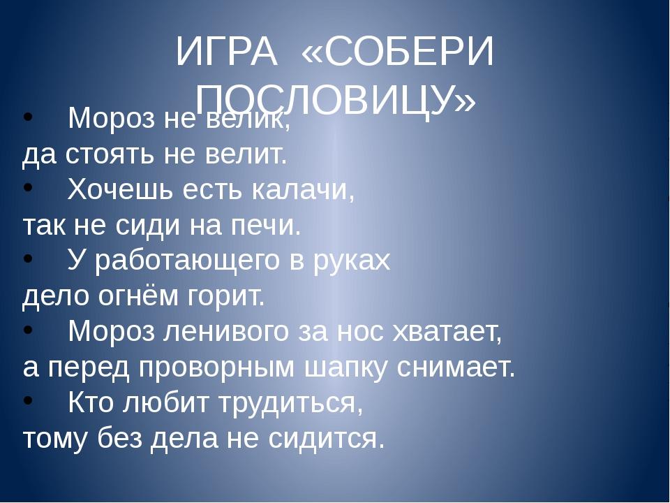 ИГРА «СОБЕРИ ПОСЛОВИЦУ» Мороз не велик, да стоять не велит. Хочешь есть калач...