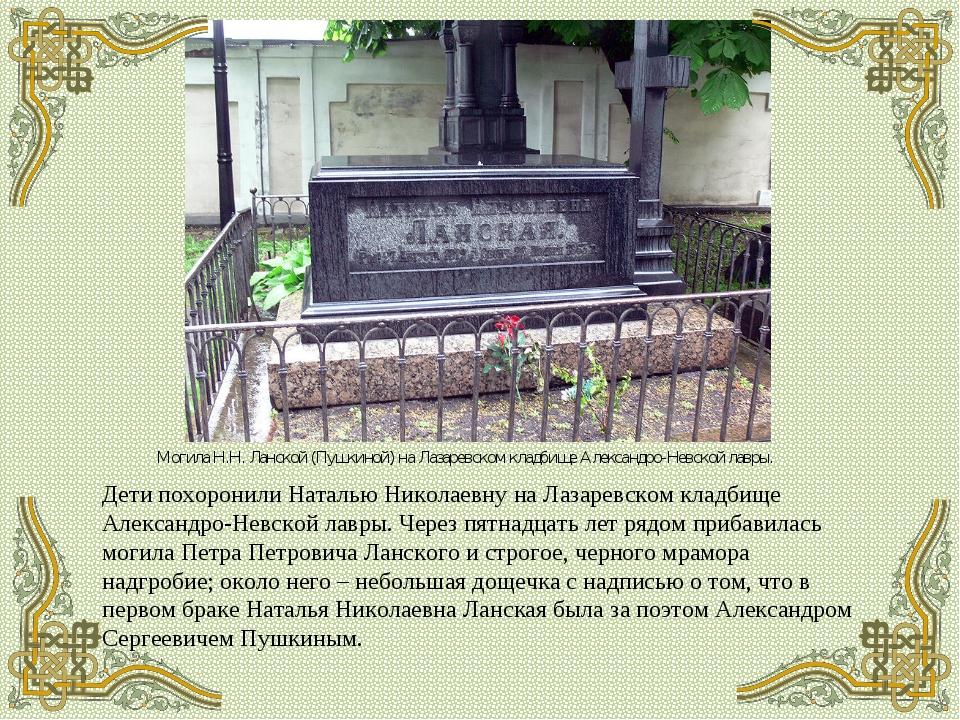 Дети похоронили Наталью Николаевну на Лазаревском кладбище Александро-Невской...